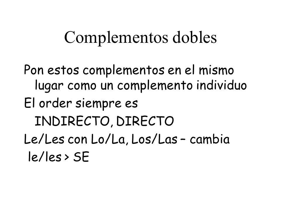 Complementos dobles Pon estos complementos en el mismo lugar como un complemento individuo El order siempre es INDIRECTO, DIRECTO Le/Les con Lo/La, Los/Las – cambia le/les > SE