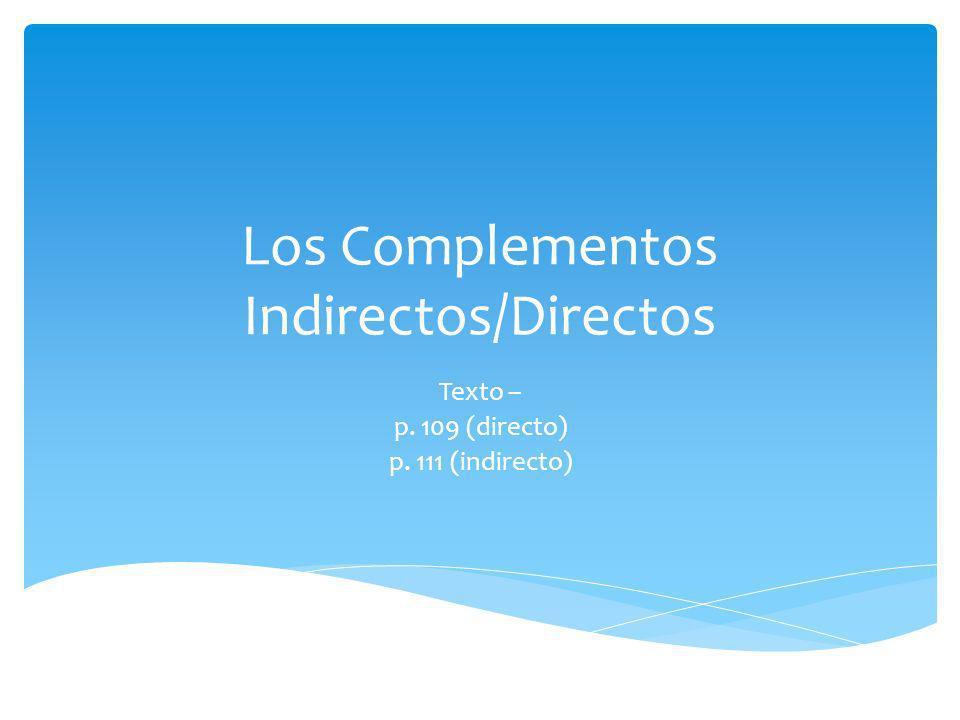 Los Complementos Indirectos/Directos Texto – p. 109 (directo) p. 111 (indirecto)