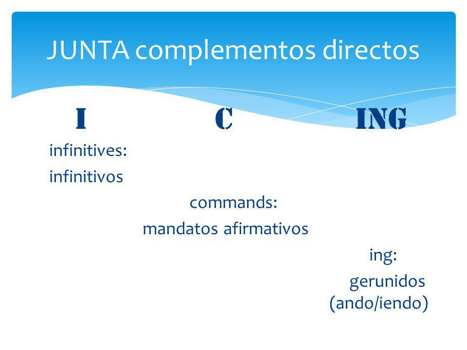 infinitives: infinitivos commands: mandatos afirmativos ing: gerunidos (ando/iendo) JUNTA complementos directos I Cing