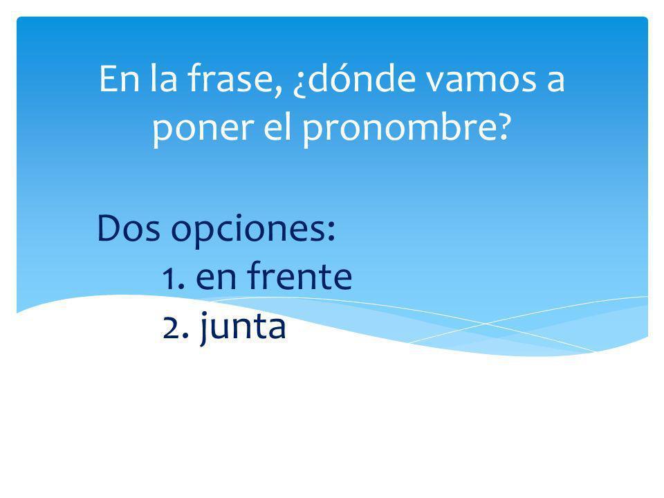 En la frase, ¿dónde vamos a poner el pronombre? Dos opciones: 1. en frente 2. junta