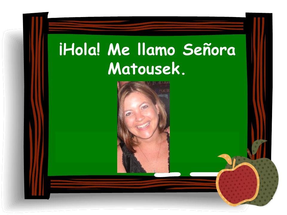 ¡Hola! Me llamo Señora Matousek.