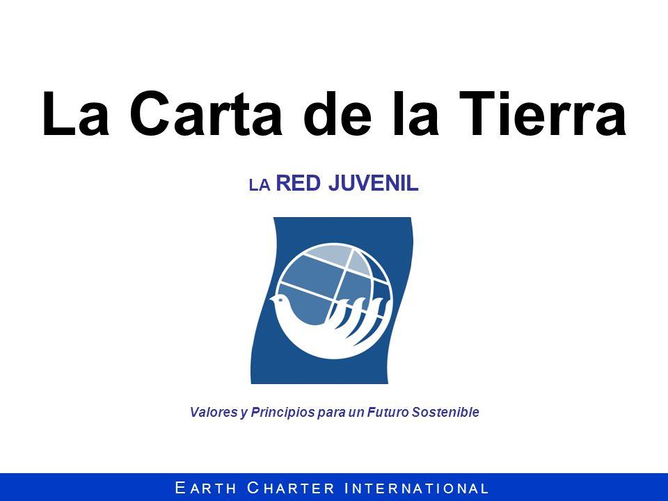 E A R T H C H A R T E R I N T E R N A T I O N A L La Carta de la Tierra LA RED JUVENIL Valores y Principios para un Futuro Sostenible