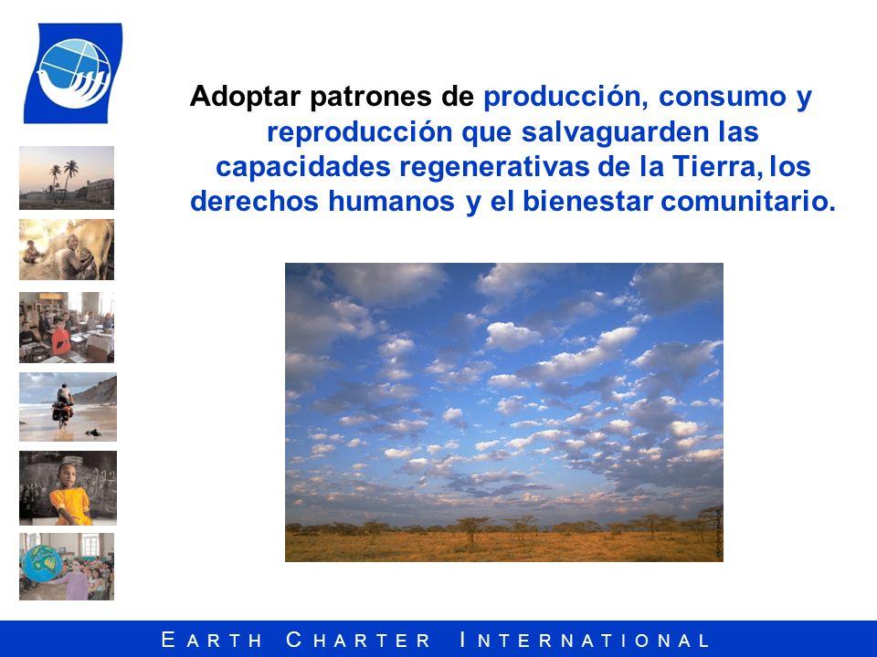 E A R T H C H A R T E R I N T E R N A T I O N A L Adoptar patrones de producción, consumo y reproducción que salvaguarden las capacidades regenerativa