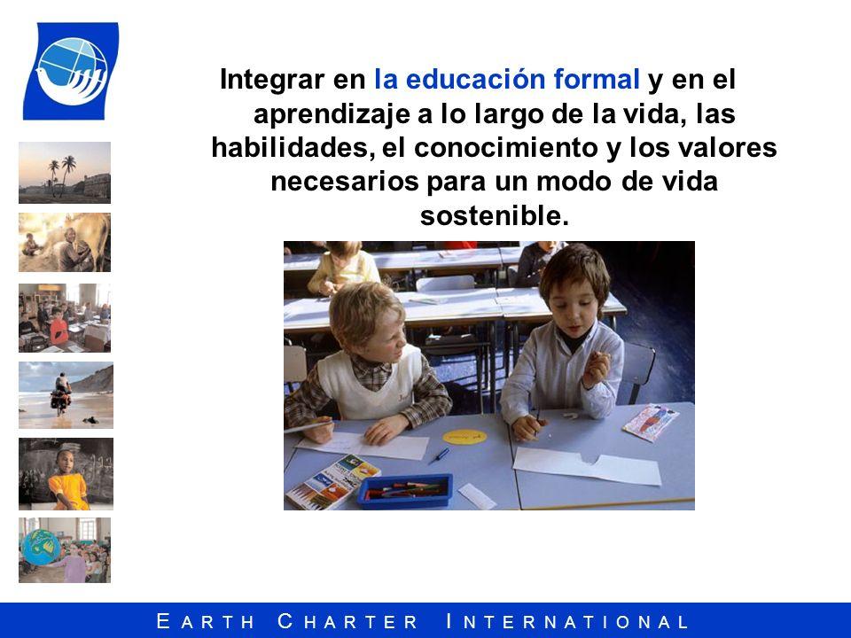 E A R T H C H A R T E R I N T E R N A T I O N A L Integrar en la educación formal y en el aprendizaje a lo largo de la vida, las habilidades, el conoc