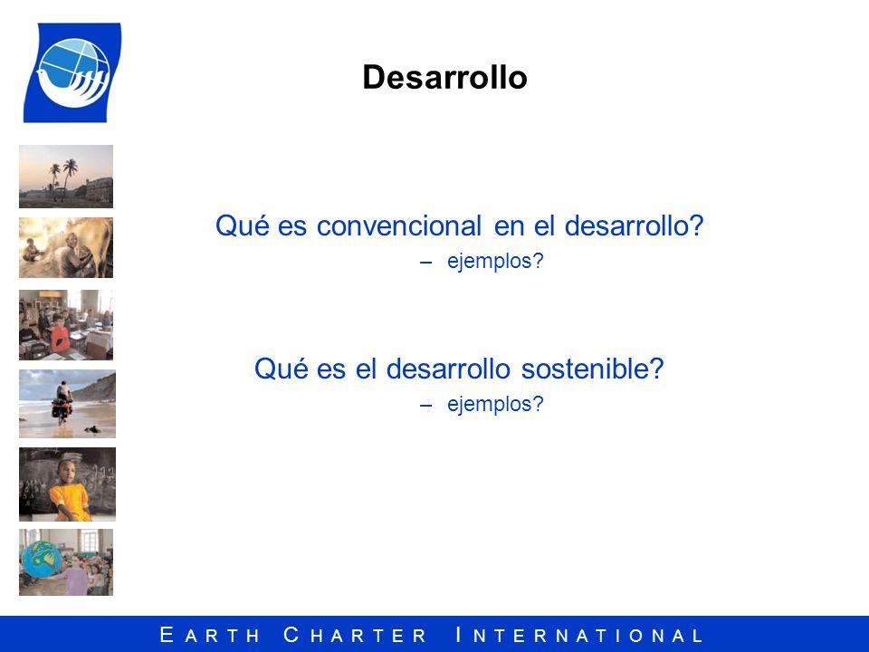 E A R T H C H A R T E R I N T E R N A T I O N A L Desarrollo Qué es convencional en el desarrollo? –ejemplos? Qué es el desarrollo sostenible? –ejempl