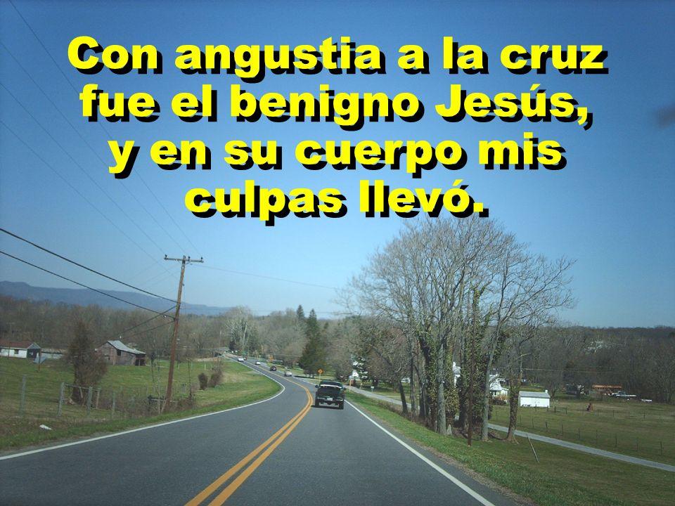 Con angustia a la cruz fue el benigno Jesús, y en su cuerpo mis culpas llevó. Con angustia a la cruz fue el benigno Jesús, y en su cuerpo mis culpas l
