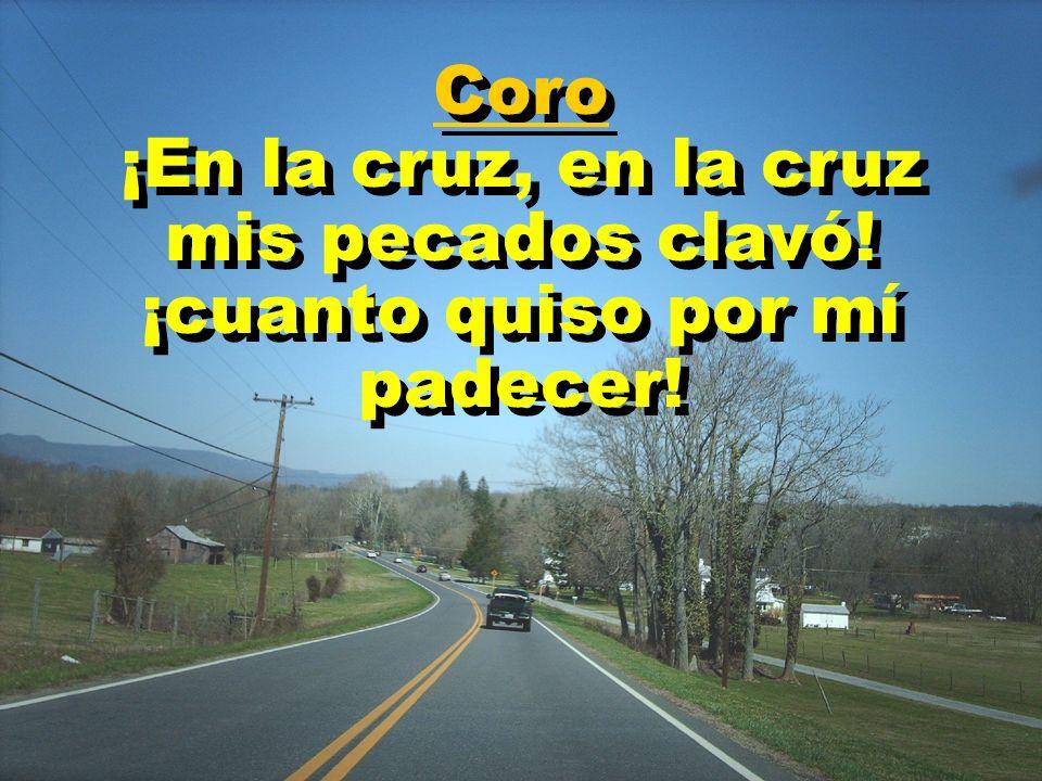 Coro ¡En la cruz, en la cruz mis pecados clavó! ¡cuanto quiso por mí padecer! Coro ¡En la cruz, en la cruz mis pecados clavó! ¡cuanto quiso por mí pad