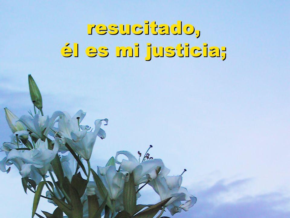 resucitado, él es mi justicia; resucitado, él es mi justicia;