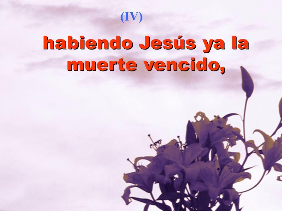 habiendo Jesús ya la muerte vencido, (IV)