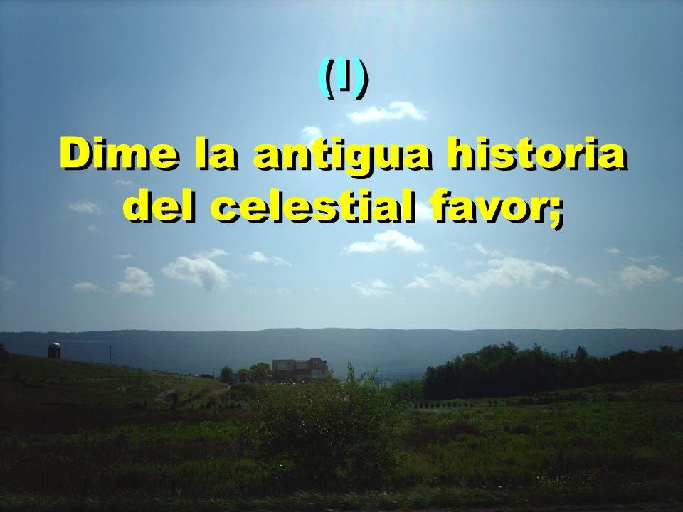 (I) Dime la antigua historia del celestial favor; (I) Dime la antigua historia del celestial favor;