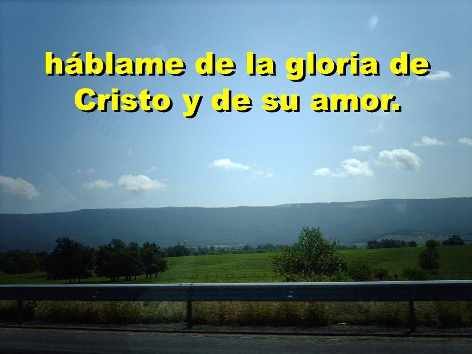 háblame de la gloria de Cristo y de su amor.