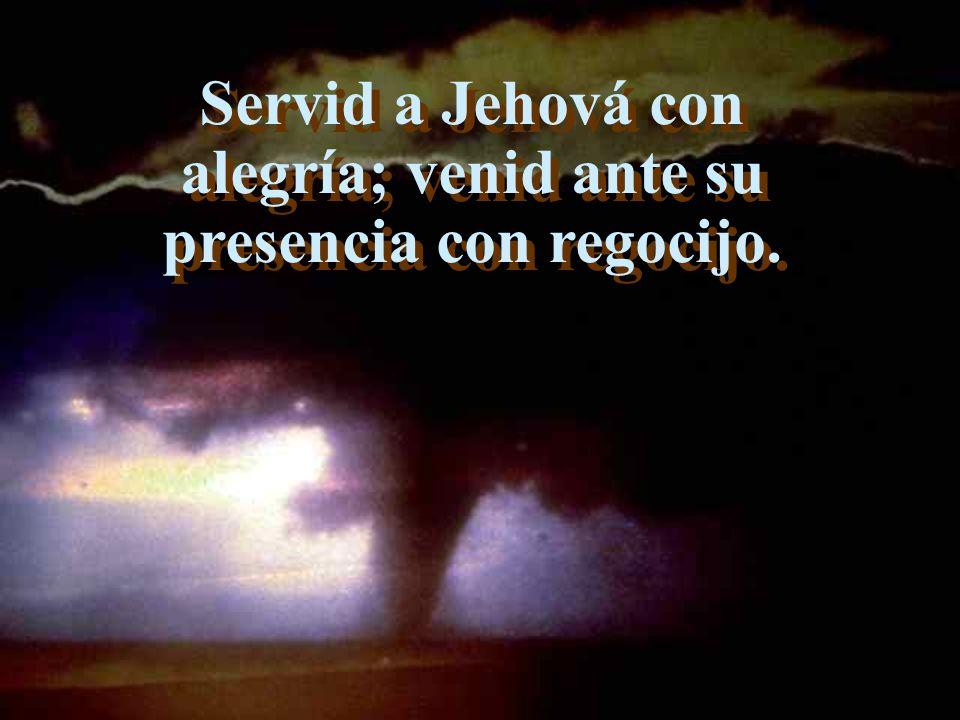 Servid a Jehová con alegría; venid ante su presencia con regocijo.