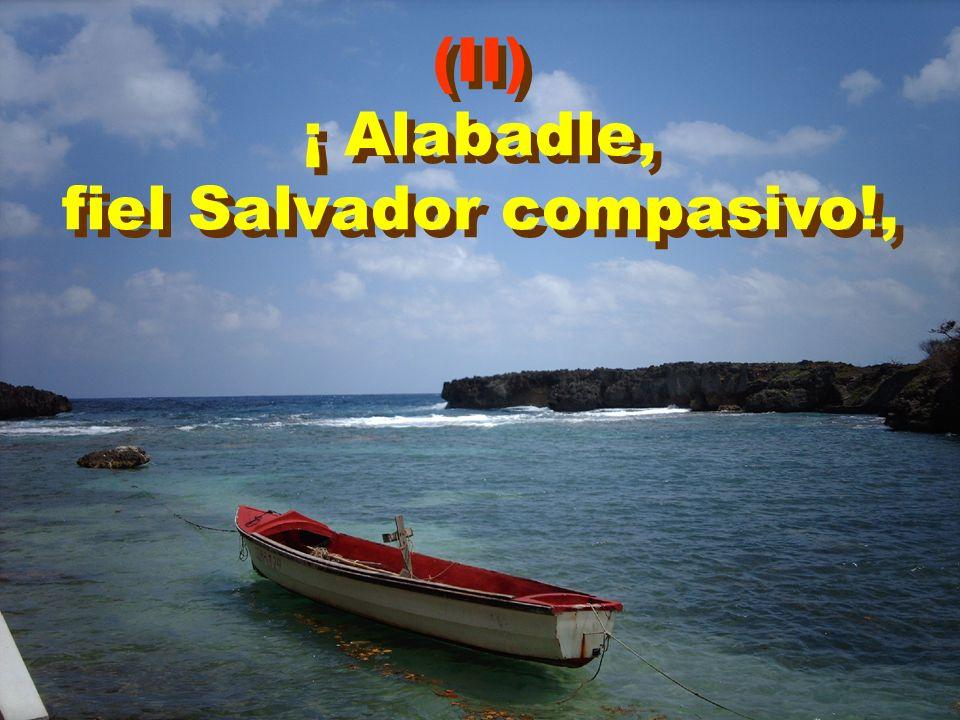 (II) ¡ Alabadle, fiel Salvador compasivo!, (II) ¡ Alabadle, fiel Salvador compasivo!,