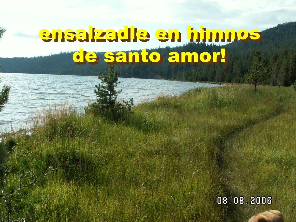 ensalzadle en himnos de santo amor! ensalzadle en himnos de santo amor!