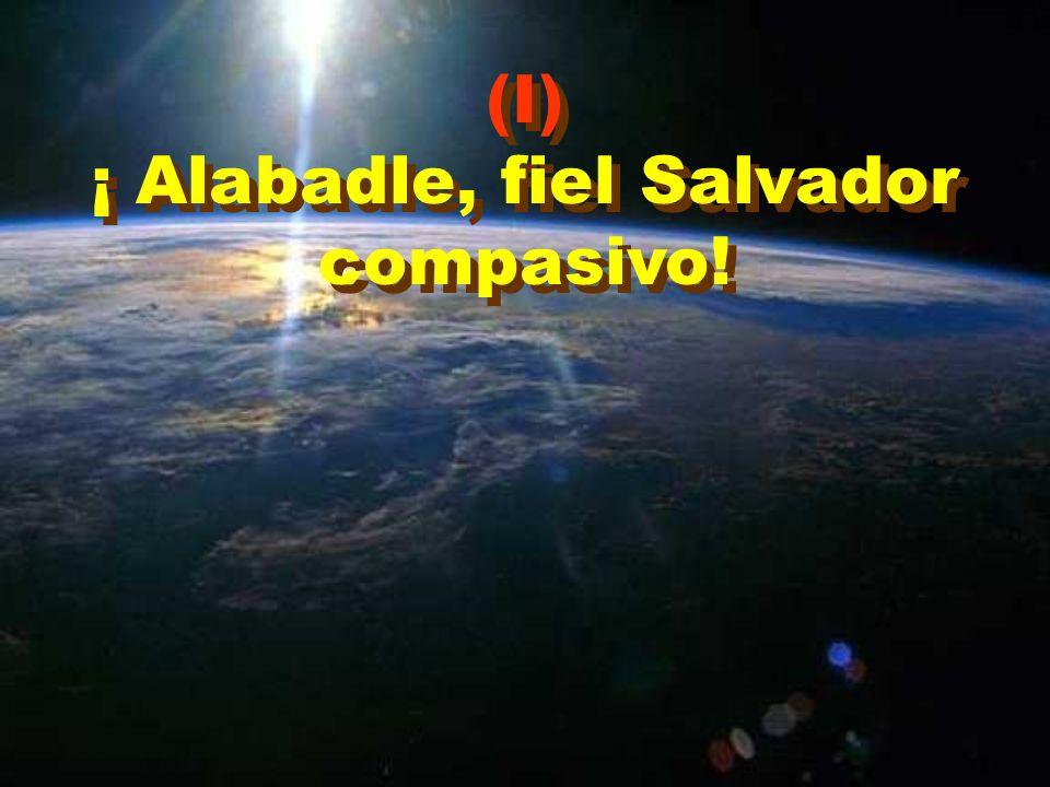 (I) ¡ Alabadle, fiel Salvador compasivo! (I) ¡ Alabadle, fiel Salvador compasivo!