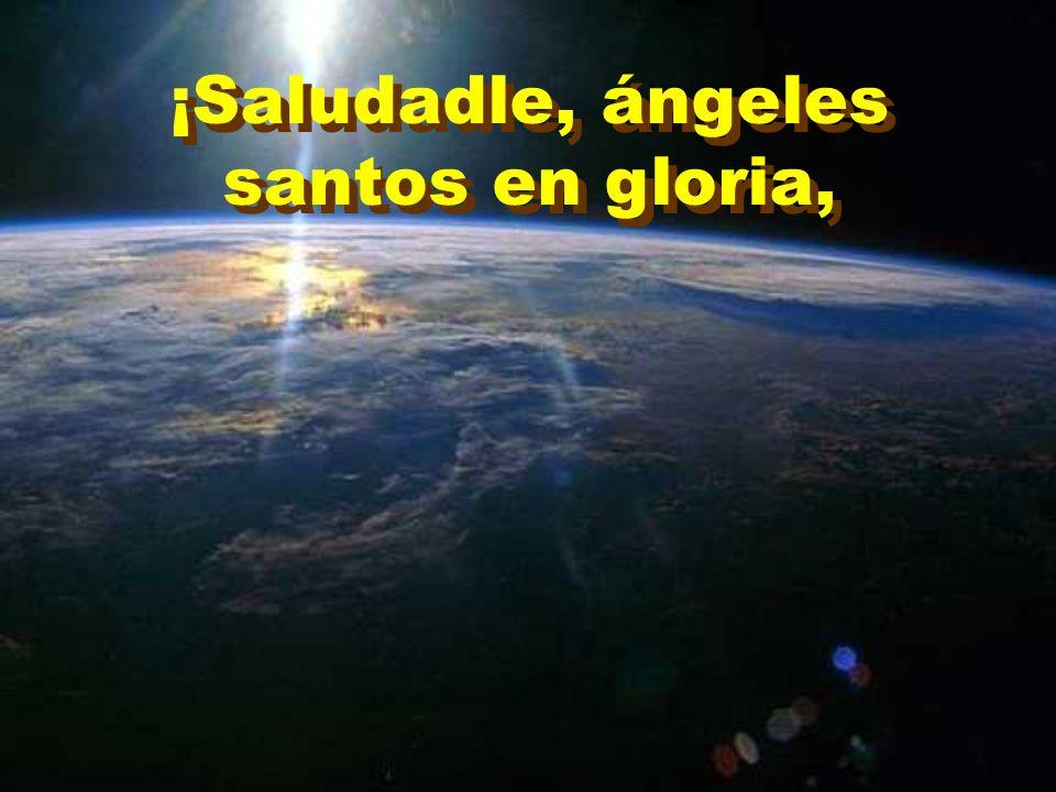 ¡Saludadle, ángeles santos en gloria,