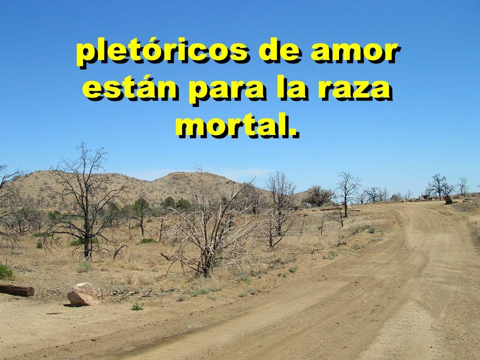 pletóricos de amor están para la raza mortal.