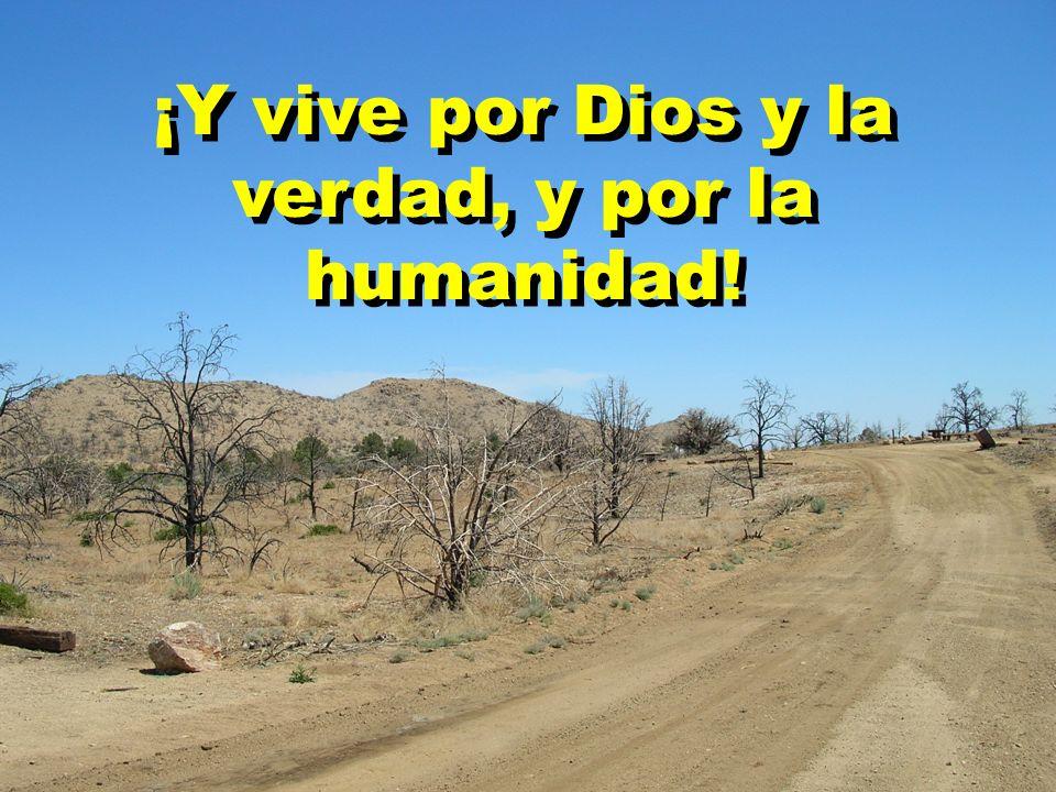 ¡Y vive por Dios y la verdad, y por la humanidad!
