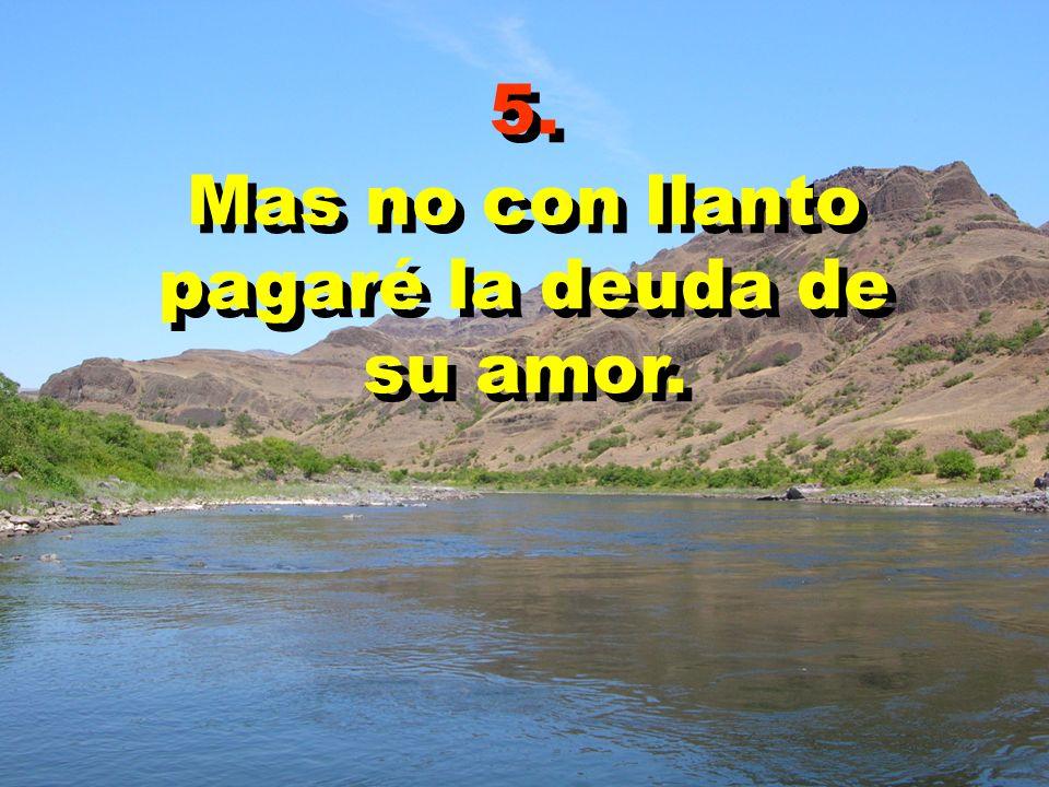 5. Mas no con llanto pagaré la deuda de su amor. 5. Mas no con llanto pagaré la deuda de su amor.