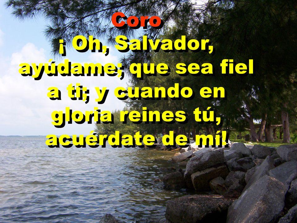 Coro ¡ Oh, Salvador, ayúdame; que sea fiel a ti; y cuando en gloria reines tú, acuérdate de mí! Coro ¡ Oh, Salvador, ayúdame; que sea fiel a ti; y cua