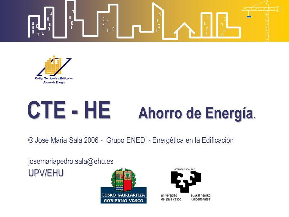 CTE - HE Ahorro de Energía. © José Maria Sala 2006 - Grupo ENEDI - Energética en la Edificación josemariapedro.sala@ehu.esUPV/EHU