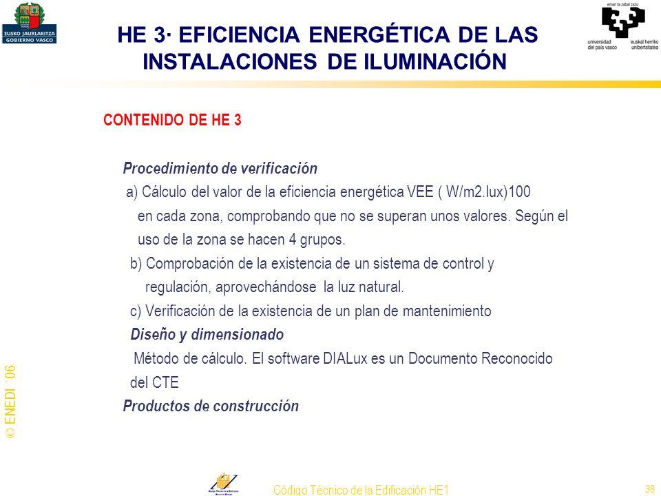 © ENEDI ´06 Código Técnico de la Edificación HE1 38 CONTENIDO DE HE 3 Procedimiento de verificación a) Cálculo del valor de la eficiencia energética V
