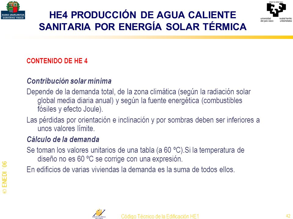 © ENEDI ´06 Código Técnico de la Edificación HE1 42 CONTENIDO DE HE 4 Contribución solar mínima Depende de la demanda total, de la zona climática (seg