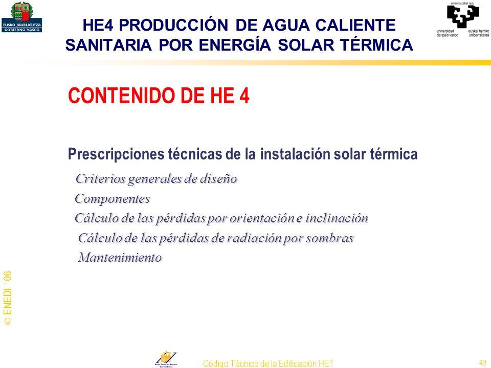 © ENEDI ´06 Código Técnico de la Edificación HE1 43 CONTENIDO DE HE 4 Prescripciones técnicas de la instalación solar térmica Criterios generales de d