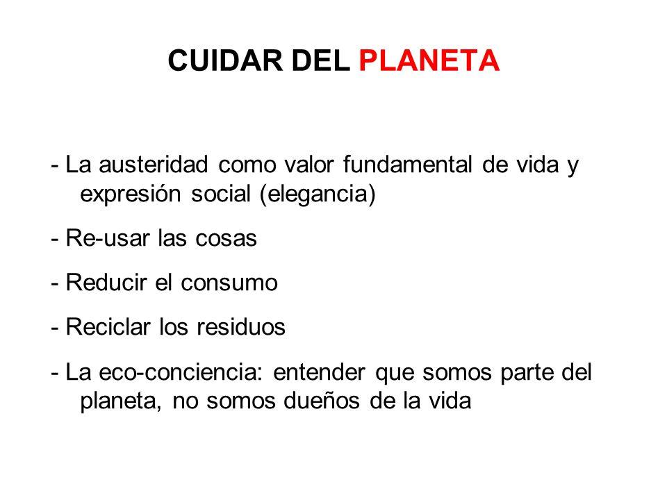CUIDAR DEL PLANETA - La austeridad como valor fundamental de vida y expresión social (elegancia) - Re-usar las cosas - Reducir el consumo - Reciclar l