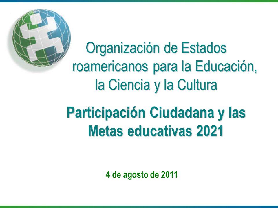 4 de agosto de 2011 Organización de Estados Iberoamericanos para la Educación, la Ciencia y la Cultura Participación Ciudadana y las Metas educativas