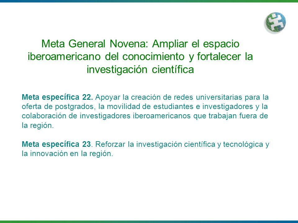 Meta General Novena: Ampliar el espacio iberoamericano del conocimiento y fortalecer la investigación científica Meta específica 22. Apoyar la creació