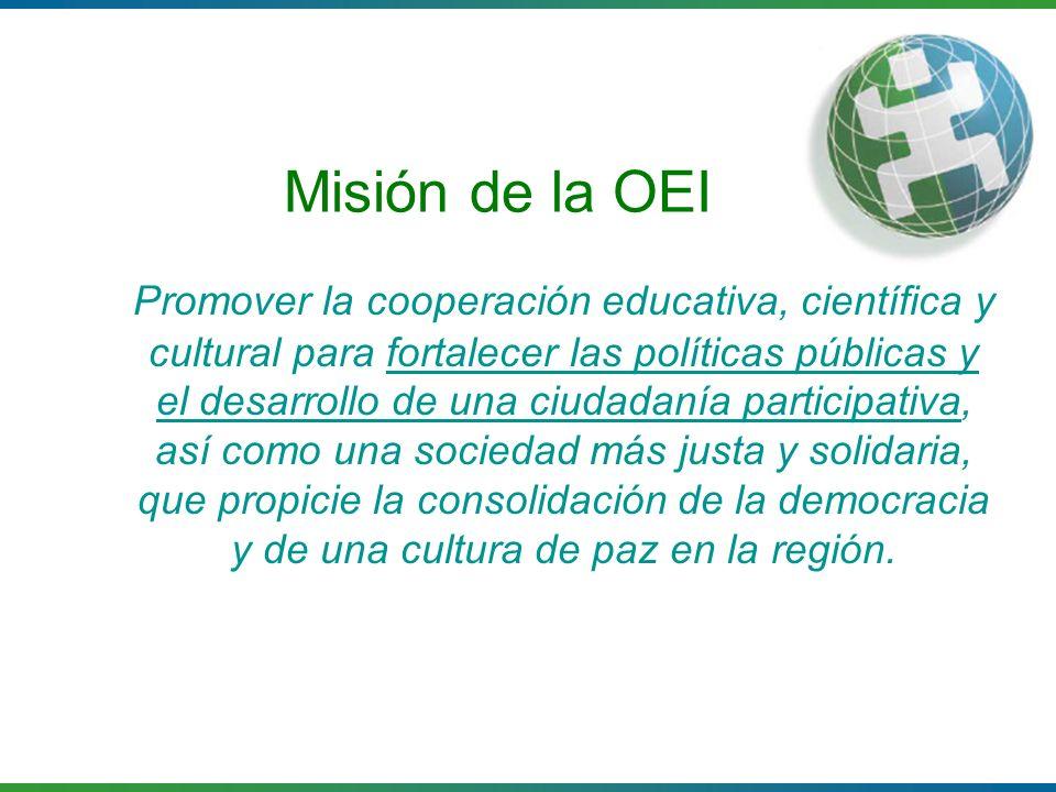 Misión de la OEI Promover la cooperación educativa, científica y cultural para fortalecer las políticas públicas y el desarrollo de una ciudadanía par