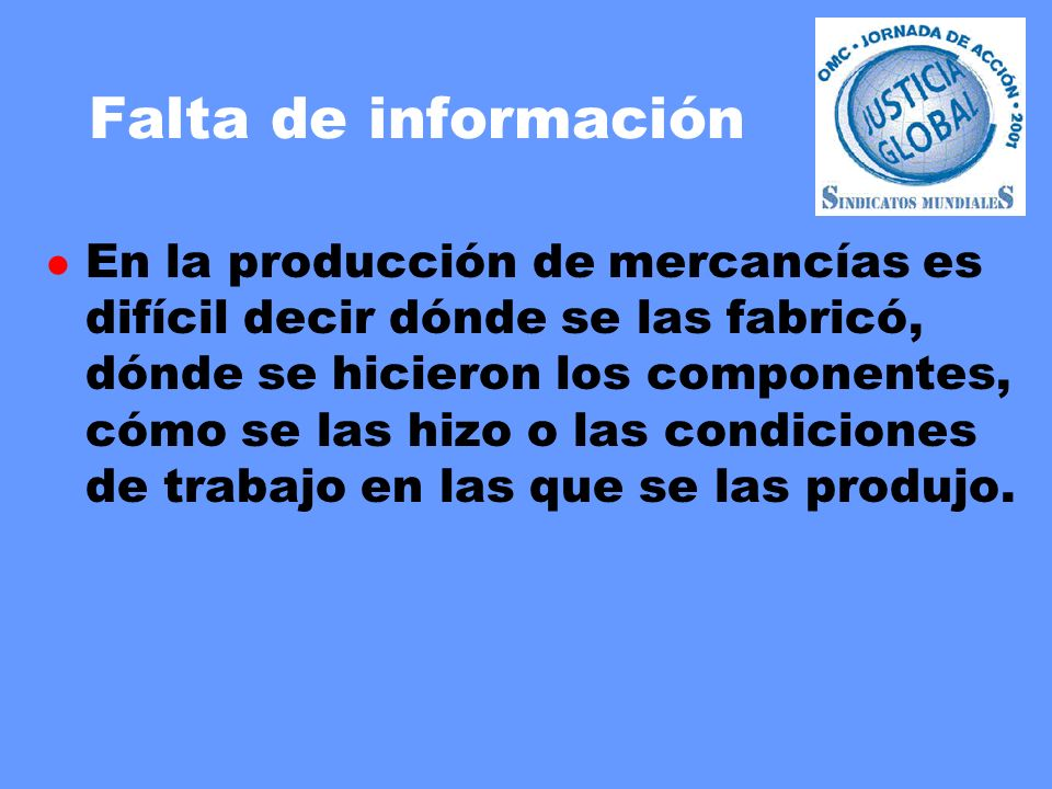 Falta de información l En la producción de mercancías es difícil decir dónde se las fabricó, dónde se hicieron los componentes, cómo se las hizo o las condiciones de trabajo en las que se las produjo.
