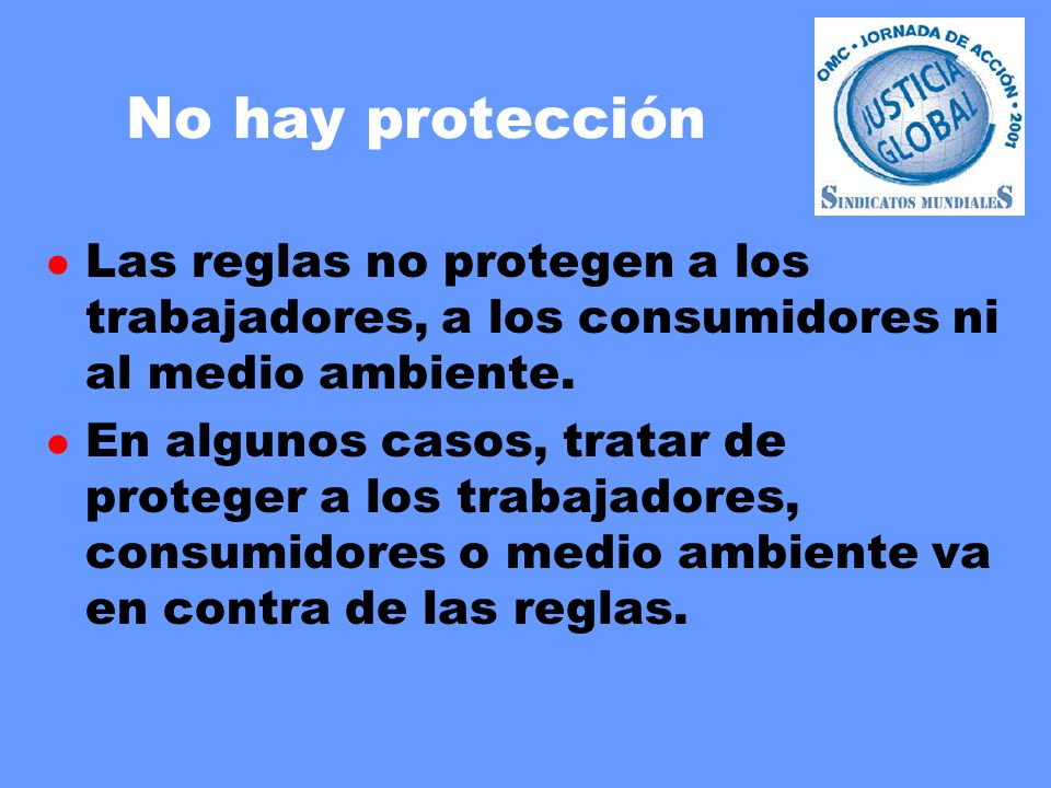 No hay protección l Las reglas no protegen a los trabajadores, a los consumidores ni al medio ambiente. l En algunos casos, tratar de proteger a los t