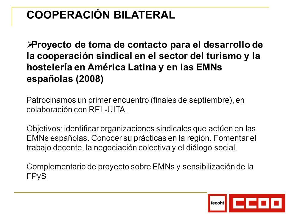 COOPERACIÓN BILATERAL Proyecto de toma de contacto para el desarrollo de la cooperación sindical en el sector del turismo y la hostelería en América Latina y en las EMNs españolas (2008) Patrocinamos un primer encuentro (finales de septiembre), en colaboración con REL-UITA.