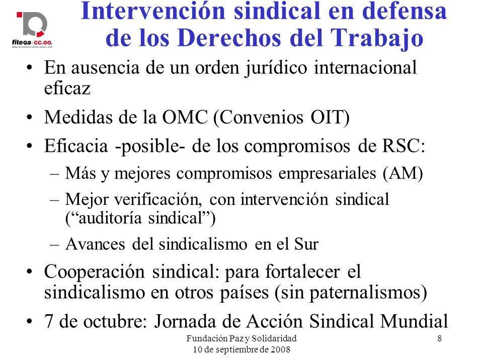 Fundación Paz y Solidaridad 10 de septiembre de 2008 8 Intervención sindical en defensa de los Derechos del Trabajo En ausencia de un orden jurídico internacional eficaz Medidas de la OMC (Convenios OIT) Eficacia -posible- de los compromisos de RSC: –Más y mejores compromisos empresariales (AM) –Mejor verificación, con intervención sindical (auditoría sindical) –Avances del sindicalismo en el Sur Cooperación sindical: para fortalecer el sindicalismo en otros países (sin paternalismos) 7 de octubre: Jornada de Acción Sindical Mundial