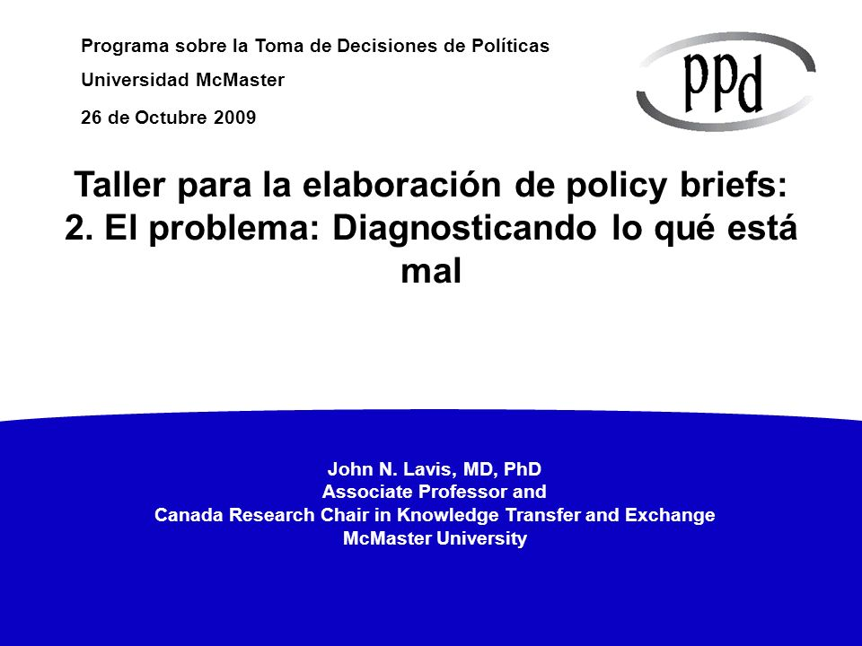 John N. Lavis, MD, PhD Associate Professor and Canada Research Chair in Knowledge Transfer and Exchange McMaster University Programa sobre la Toma de