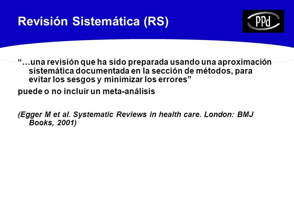 Revisión Sistemática (RS) …una revisión que ha sido preparada usando una aproximación sistemática documentada en la sección de métodos, para evitar los sesgos y minimizar los errores puede o no incluir un meta-análisis (Egger M et al.