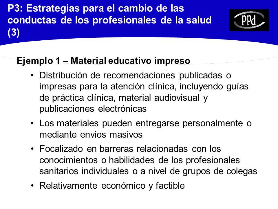 P3: Estrategias para el cambio de las conductas de los profesionales de la salud (4) Ejemplo 1 – Material educativo impreso (2) Revisión de alta calidad 21 estudios: ensayos clínicos aleatorizados (RCTs), ensayos clínicos controlados (CCTs), estudios controlados antes-después (CBAs) y series de tiempo interrumpidas (ITSs) La distribución de material educativo podría ser eficaz para promover una atención apropiada Mediana del efecto en seis RCTs: mejora absoluta de +4,3% Farmer et al.