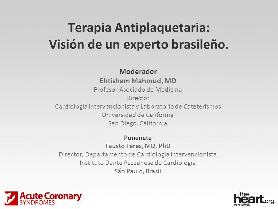 Terapia Antiplaquetaria: Visión de un experto brasileño. Moderador Ehtisham Mahmud, MD Profesor Asociado de Medicina Director Cardiología intervencion