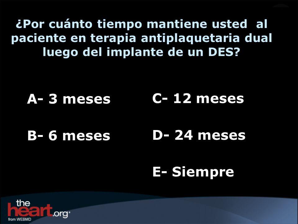 A- 3 meses B- 6 meses ¿Por cuánto tiempo mantiene usted al paciente en terapia antiplaquetaria dual luego del implante de un DES? C- 12 meses D- 24 me