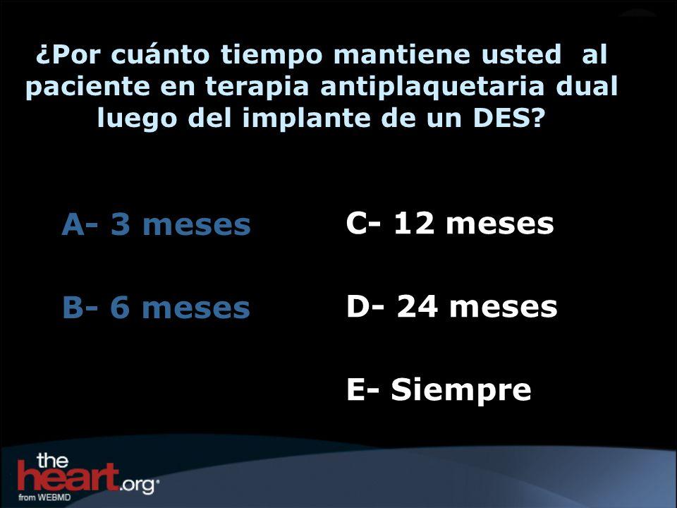 C- 12 meses D- 24 meses E- Siempre A- 3 meses B- 6 meses ¿Por cuánto tiempo mantiene usted al paciente en terapia antiplaquetaria dual luego del impla