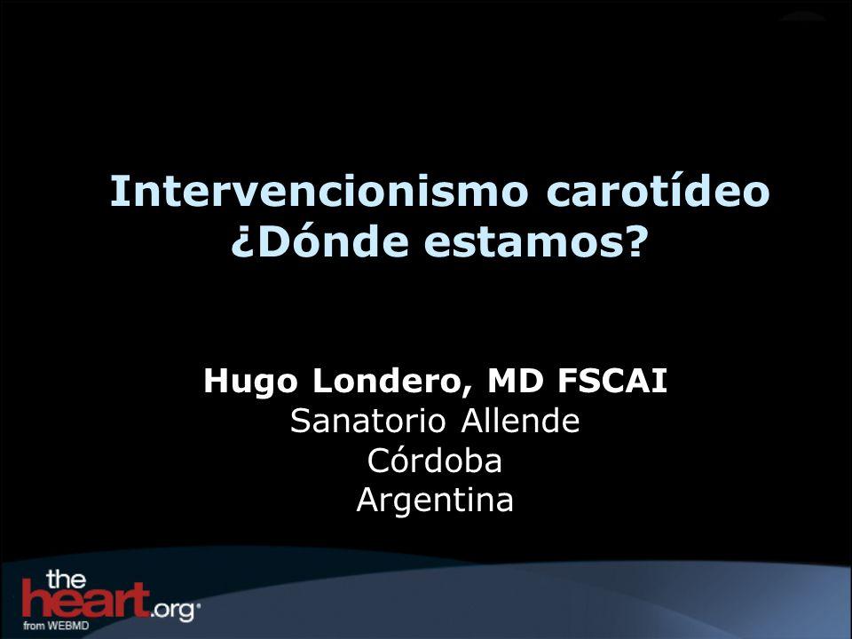 Intervencionismo carotídeo ¿Dónde estamos? Hugo Londero, MD FSCAI Sanatorio Allende Córdoba Argentina