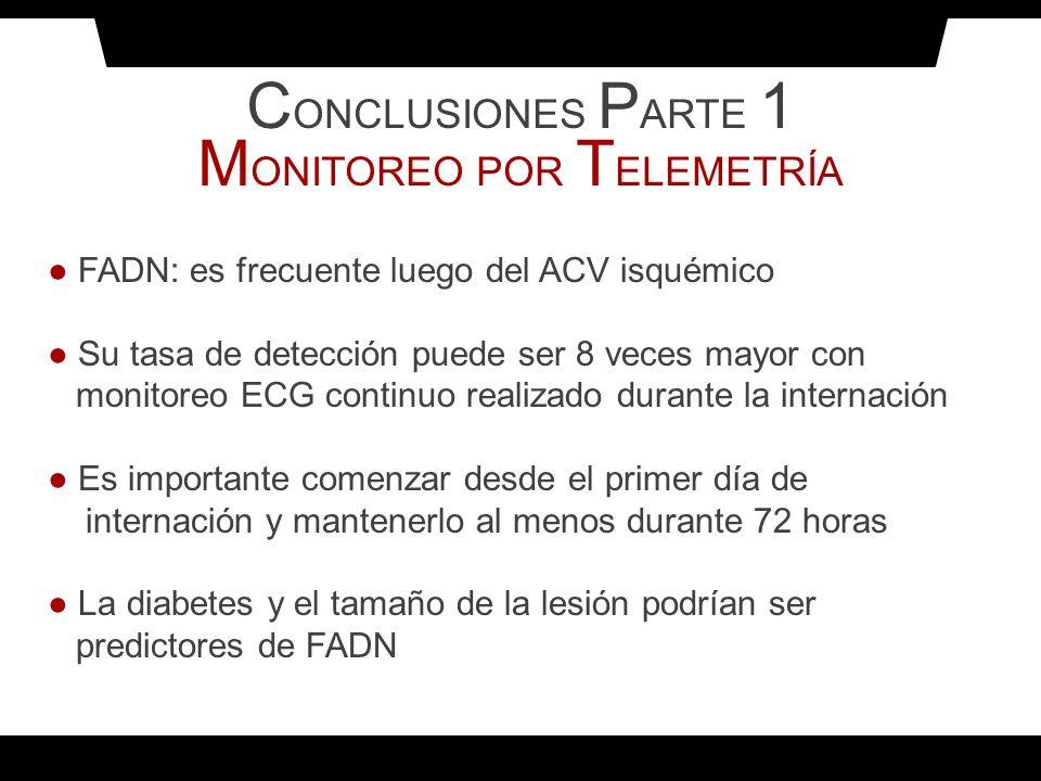 C ONCLUSIONES P ARTE 1 M ONITOREO POR T ELEMETRÍA FADN: es frecuente luego del ACV isquémico Su tasa de detección puede ser 8 veces mayor con monitore