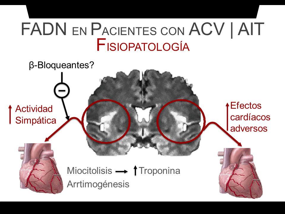 FADN EN P ACIENTES CON ACV | AIT F ISIOPATOLOGÍA MiocitolisisTroponina Arrtimogénesis Efectos cardíacos adversos Actividad Simpática β-Bloqueantes?