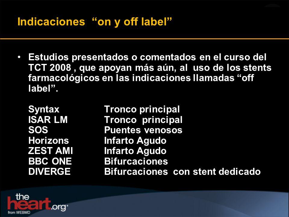 Indicaciones on y off label Estudios presentados o comentados en el curso del TCT 2008, que apoyan más aún, al uso de los stents farmacológicos en las