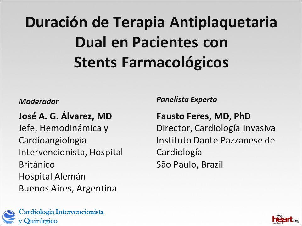 Cardiología Intervencionista y Quirúrgico Duración de Terapia Antiplaquetaria Dual en Pacientes con Stents Farmacológicos Moderador José A.