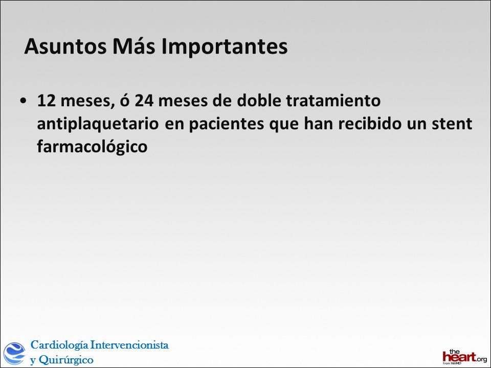 Cardiología Intervencionista y Quirúrgico Asuntos Más Importantes 12 meses, ó 24 meses de doble tratamiento antiplaquetario en pacientes que han recibido un stent farmacológico