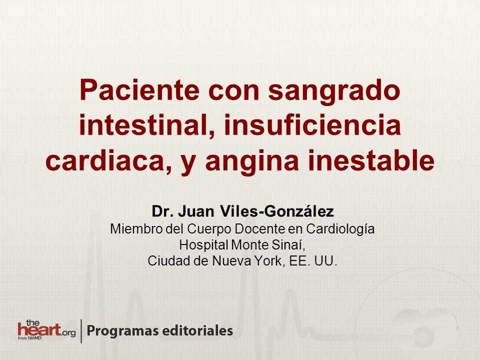 Paciente con sangrado intestinal, insuficiencia cardiaca, y angina inestable Dr. Juan Viles-González Miembro del Cuerpo Docente en Cardiología Hospita