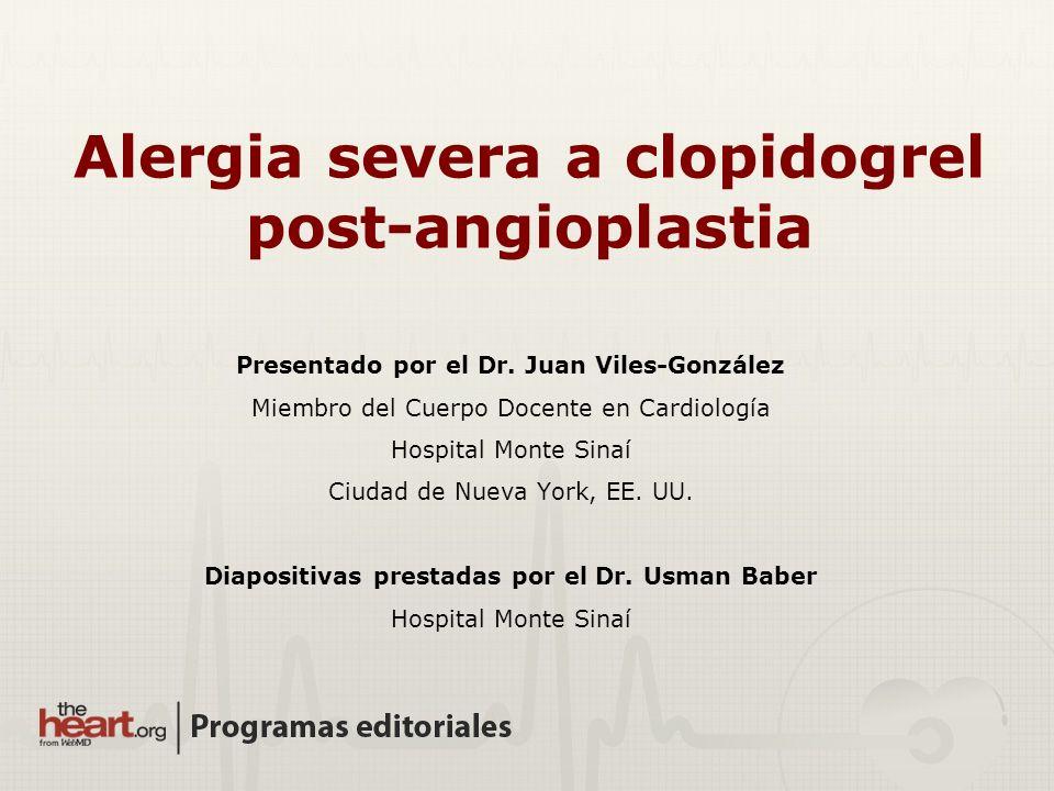 Alergia severa a clopidogrel post-angioplastia Presentado por el Dr. Juan Viles-González Miembro del Cuerpo Docente en Cardiología Hospital Monte Sina